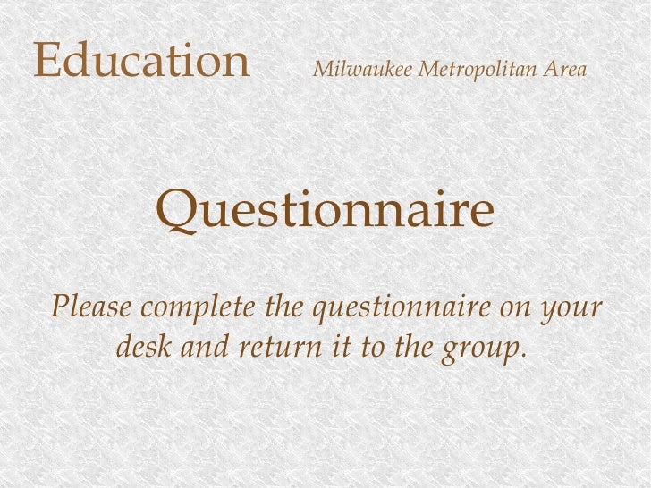 Education   Milwaukee Metropolitan Area Questionnaire Please complete the questionnaire on your desk and return it to the ...