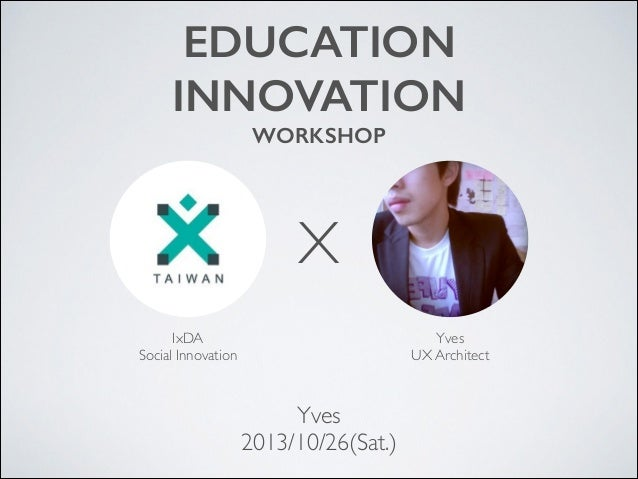 EDUCATION INNOVATION WORKSHOP  X IxDA  Social Innovation  Yves  UX Architect  Yves  2013/10/26(Sat.)