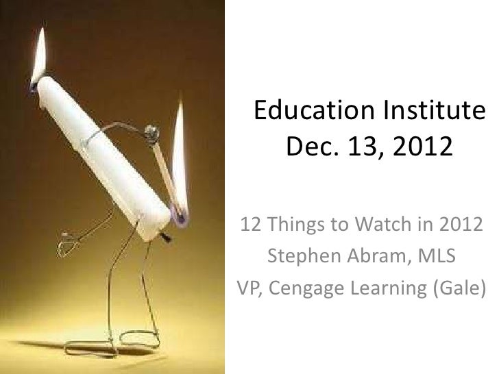 Education Institute   Dec. 13, 201212 Things to Watch in 2012    Stephen Abram, MLSVP, Cengage Learning (Gale)