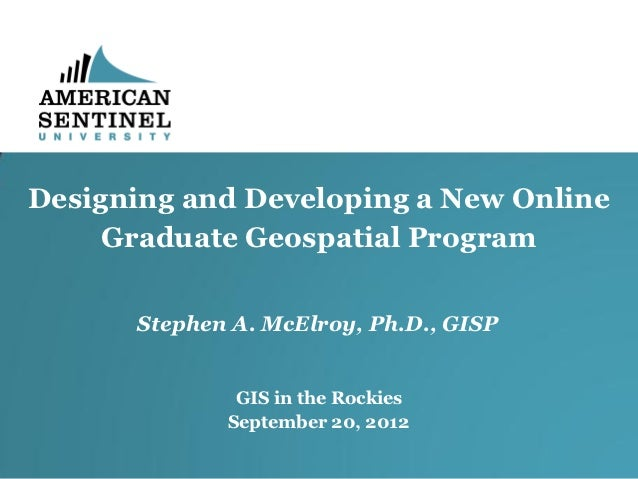 Designing and Developing a New Online     Graduate Geospatial Program      Stephen A. McElroy, Ph.D., GISP              GI...