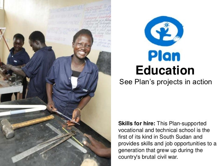 Education<br />See Plan's projects in action<br />Skills for hire: This Plan-supported vocational and technical school is ...