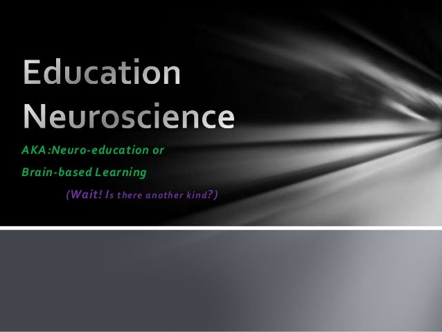 AKA:Neuro-education or Brain-based Learning (Wait! Is there another kind?)