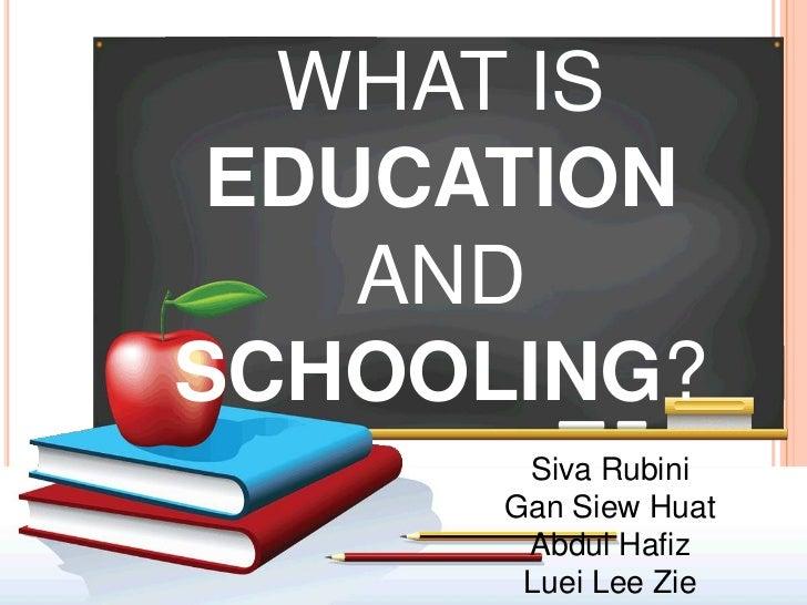 WHAT IS EDUCATION    ANDSCHOOLING?       Siva Rubini      Gan Siew Huat       Abdul Hafiz       Luei Lee Zie