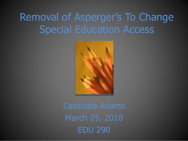 Removal of Asperger's To Change Special Education Access Casandra Adams March 25, 2010 EDU 290