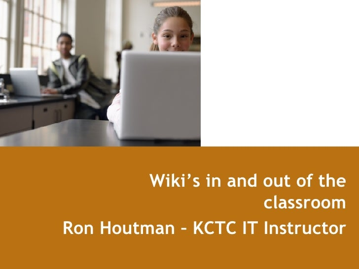 Wiki's in and out of the classroom Ron Houtman – KCTC IT Instructor
