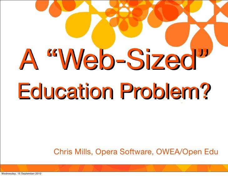 "A ""Web-Sized""           Education Problem?                                 Chris Mills, Opera Software, OWEA/Open Edu  Wed..."