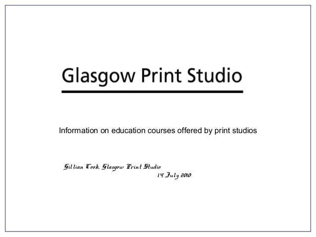 Information on education courses offered by print studios Gillian Cook, Glasgow Print Studio 14 July 2010