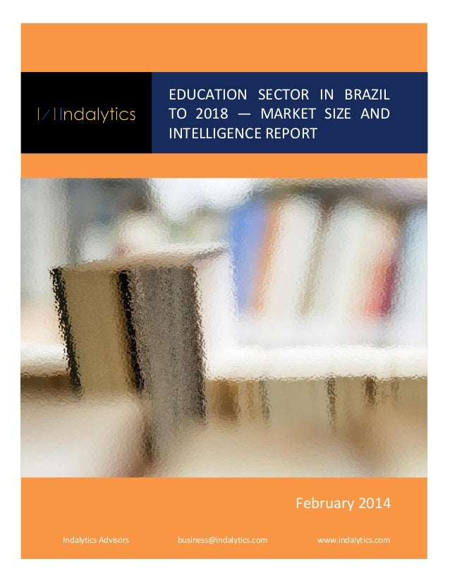 EDUCATION SECTOR IN BRAZIL TO 2018 — MARKET SIZE AND INTELLIGENCE REPORT  February 2014 Indalytics Advisors  business@inda...