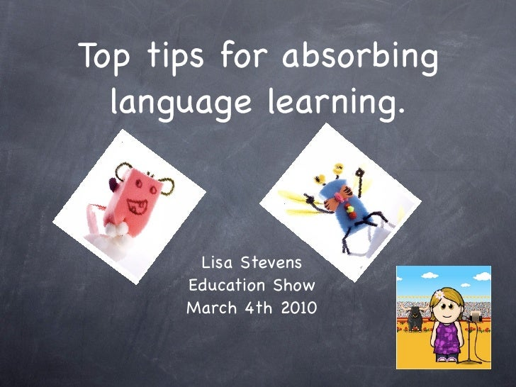 Top tips for absorbing   language learning.           Lisa Stevens       Education Show       March 4th 2010