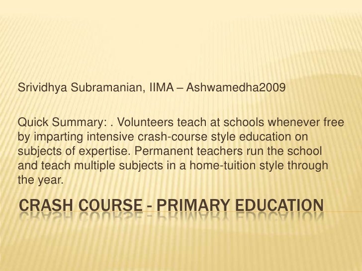 Crash Course - Primary Education<br />Srividhya Subramanian, IIMA – Ashwamedha2009<br />Quick Summary: . Volunteers teach ...