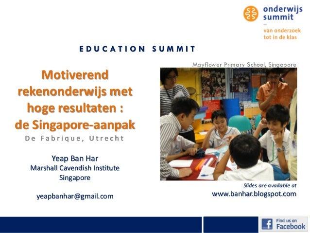 EDUCATION SUMMIT                                 Mayflower Primary School, Singapore     Motiverendrekenonderwijs met  hog...