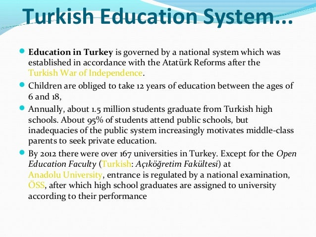 turkish education system Turkish educational system _____ the education system when we come to examine the institutions that have sustained the vital functions of the peoples living in turkey, we must bear in mind that, from the year 2000 bc when they first appeared on the pages of history, they have been a part of three separate civilizations.