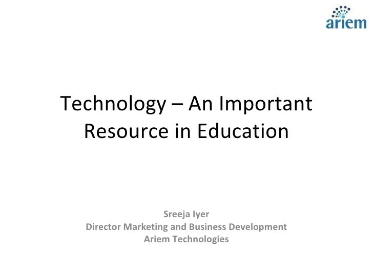 Technology – An Important Resource in Education Sreeja Iyer Director Marketing and Business Development Ariem Technologies...