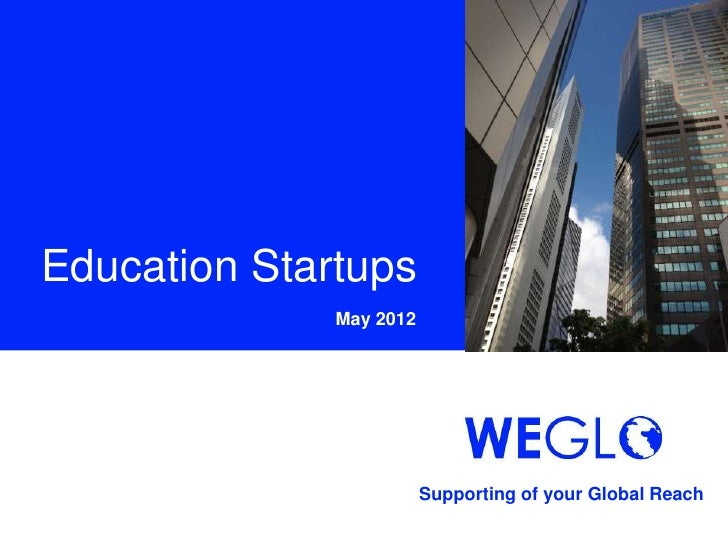Education Startups              May 2012                         Supporting of your Global Reach