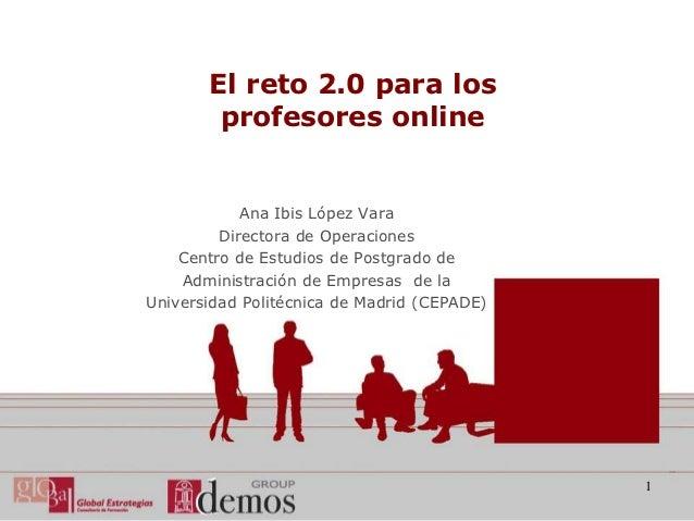 El reto 2.0 para los        profesores online            Ana Ibis López Vara         Directora de Operaciones    Centro de...