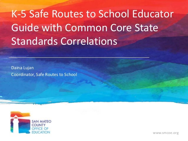 K-5 Safe Routes to School Educator Guide with Common Core State Standards Correlations Daina Lujan Coordinator, Safe Route...