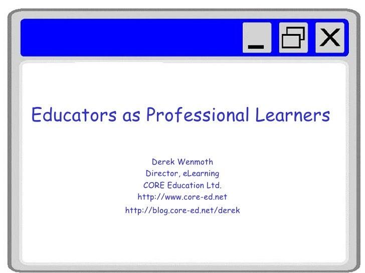 Educators as Professional Learners Derek Wenmoth Director, eLearning CORE Education Ltd. http://www.core-ed.net http://blo...