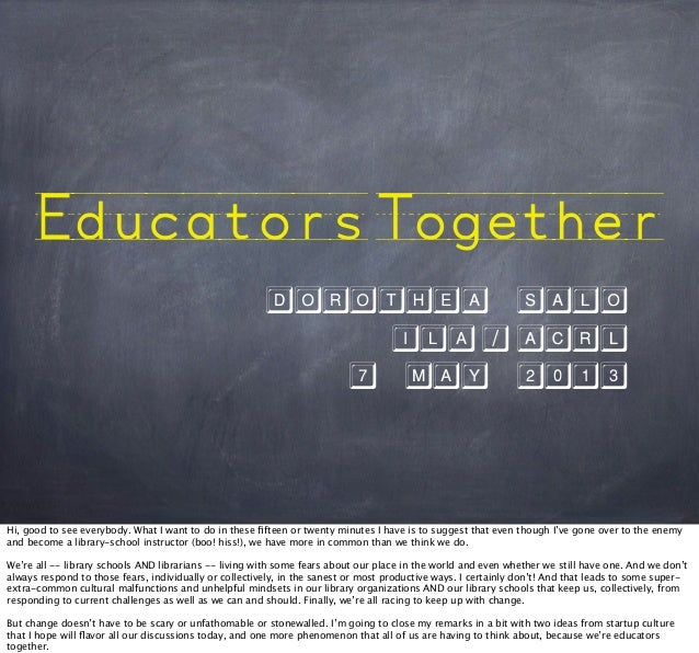 EducatorsTogether Dorothea Salo ILA/ACRL 7 MaY 2013 Hi, good to see everybody. What I want to do in these fifteen or twe...