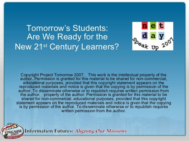Tomorrow's Students: Are We Ready for the New 21st Century Learners? Copyright Project Tomorrow 2007. This work is the int...