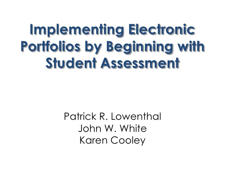 Implementing Electronic Portfolios by Beginning with Student Assessment<br />Patrick R. LowenthalJohn W. WhiteKaren Cooley...