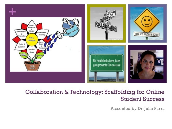 Collaboration & Technology: Scaffolding for Online Student Success Presented by Dr. Julia Parra