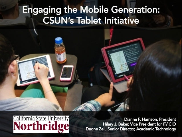 Engaging the Mobile Generation: CSUN's Tablet Initiative  Dianne F. Harrison, President Hilary J. Baker, Vice President fo...