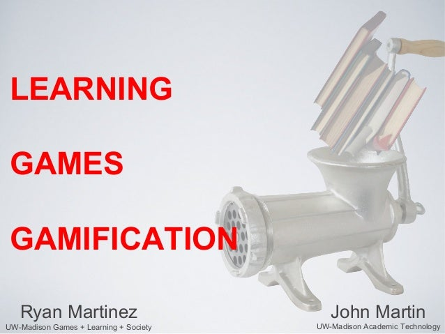 LEARNINGGAMESGAMIFICATION   Ryan Martinez                           John MartinUW-Madison Games + Learning + Society   UW-...