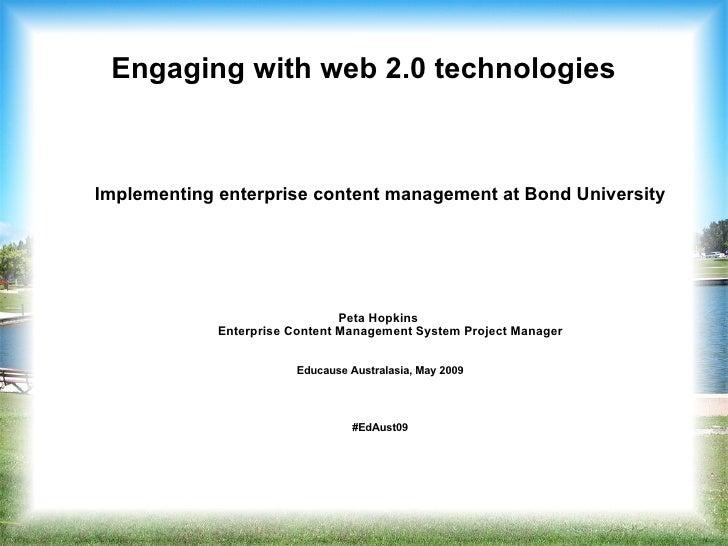 Engaging with web 2.0 technologies <ul><ul><li>Implementing enterprise content management at Bond University </li></ul></u...