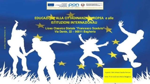 EDUCAZIONE ALLA CITTADINANZA EUROPEA e alle ISTITUZIONI INTERNAZIONALI Esperto: Dott. Maria Claudia Ferrara Tutor: Prof.ss...