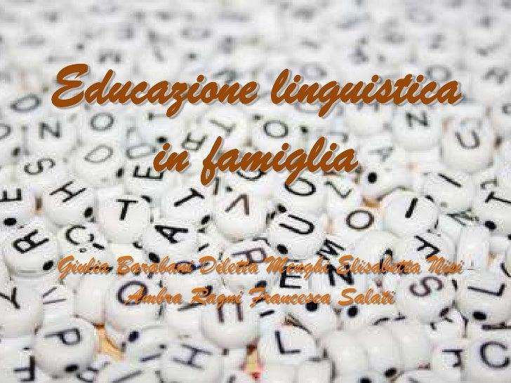 Educazione linguistica    in famigliaGiulia Barabani Diletta Menghi Elisabetta Nisi        Ambra Ragni Francesca Salati