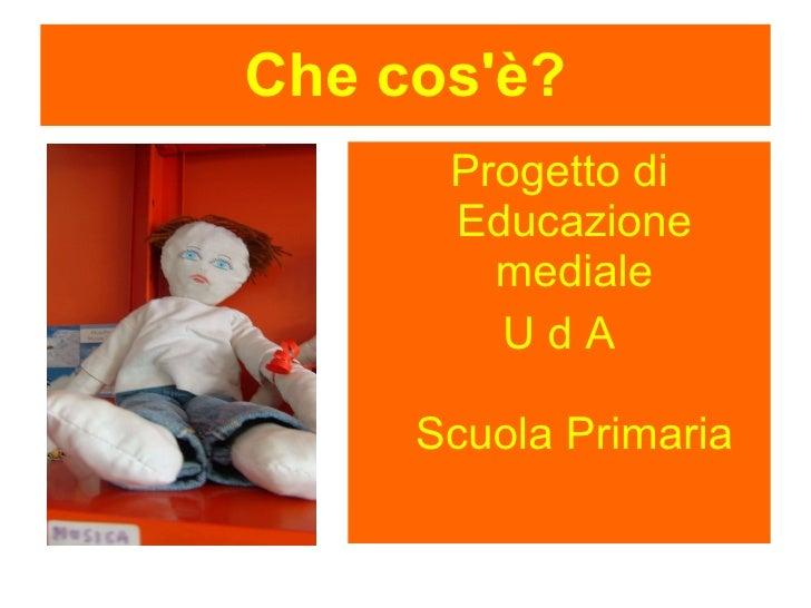 Che cos'è? <ul><li>Progetto di Educazione mediale </li></ul><ul><li>U d A Scuola Primaria </li></ul>