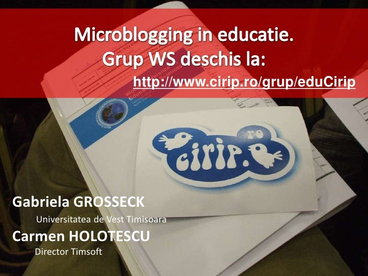 Microblogging in educatie.<br />Grup WS deschis la:<br />http://www.cirip.ro/grup/eduCirip<br />Gabriela GROSSECK<br />Uni...