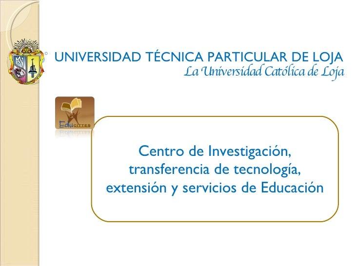 UNIVERSIDAD TÉCNICA PARTICULAR DE LOJA La Universidad Católica de Loja Centro de Investigación, transferencia de tecnologí...