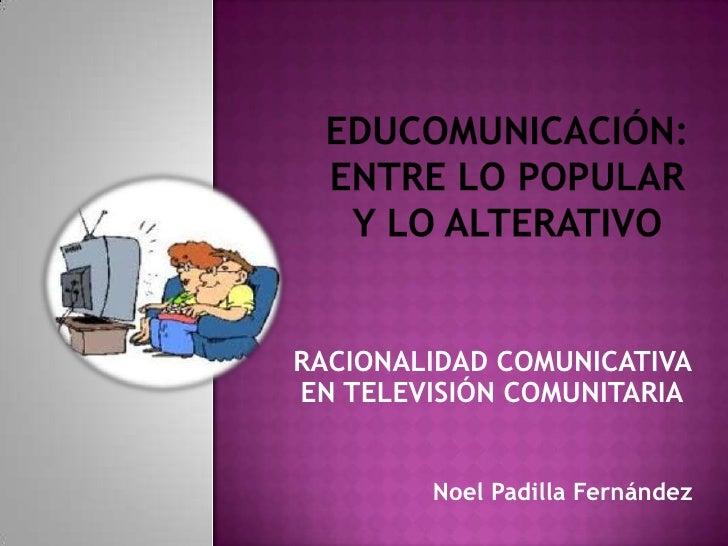 RACIONALIDAD COMUNICATIVAEN TELEVISIÓN COMUNITARIA        Noel Padilla Fernández