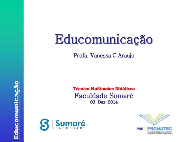Educomunicação  1  Educomunicação  Profa. Vanessa C Araujo  Técnico Multimeios Didáticos  Faculdade Sumaré  03-Dez-2014