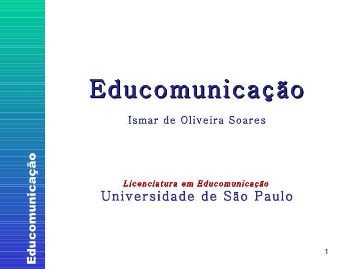 Educomunicação Ismar de Oliveira Soares Licenciatura em Educomunicação  Universidade de São Paulo