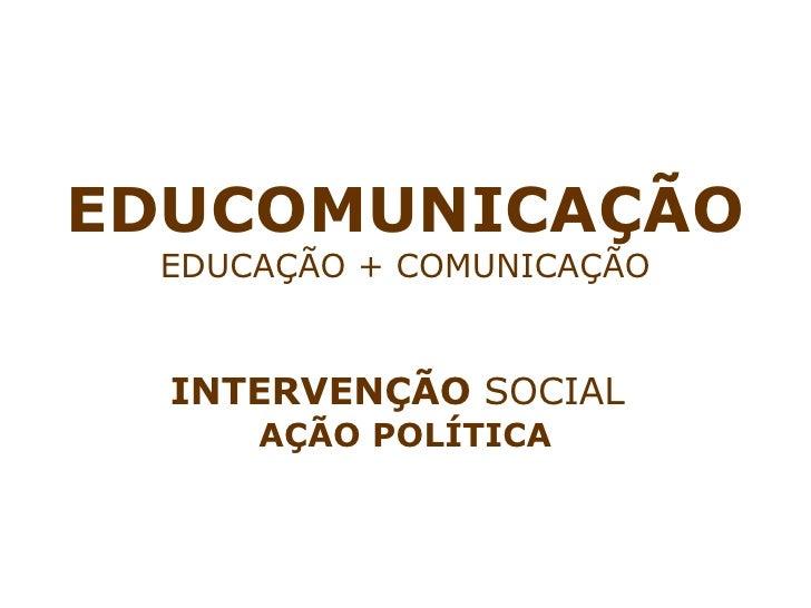 EDUCOMUNICAÇÃO EDUCAÇÃO + COMUNICAÇÃO INTERVENÇÃO  SOCIAL   AÇÃO POLÍTICA
