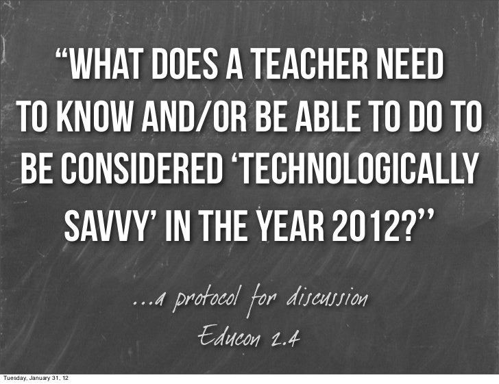 """What does a teacher need    to know and/or be able to do to    be considered 'technologically        savvy' in the year 2..."