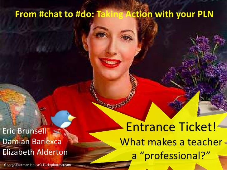 "From #chat to #do: Taking Action with your PLN<br />Entrance Ticket!<br />What makes a teacher a ""professional?""<br />Eric..."