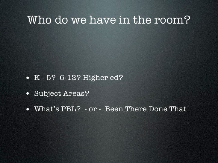 Who do we have in the room?• K - 5? 6-12? Higher ed?• Subject Areas?• What's PBL? - or - Been There Done That