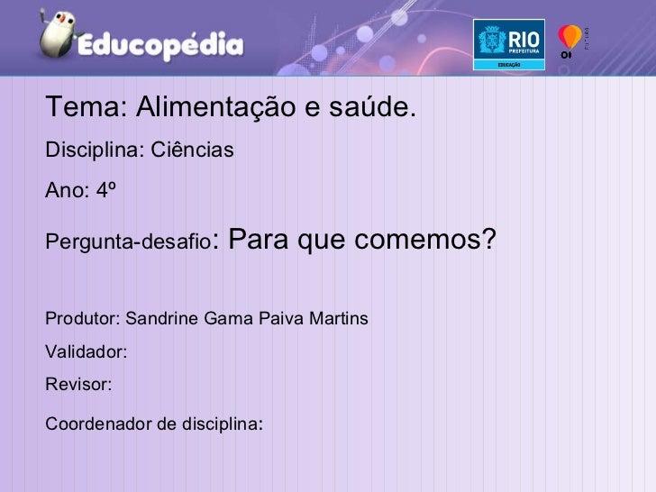 Tema: Alimentação e saúde. Disciplina: Ciências  Ano: 4º  Pergunta-desafio : Para que comemos? Produtor: Sandrine Gama Pai...