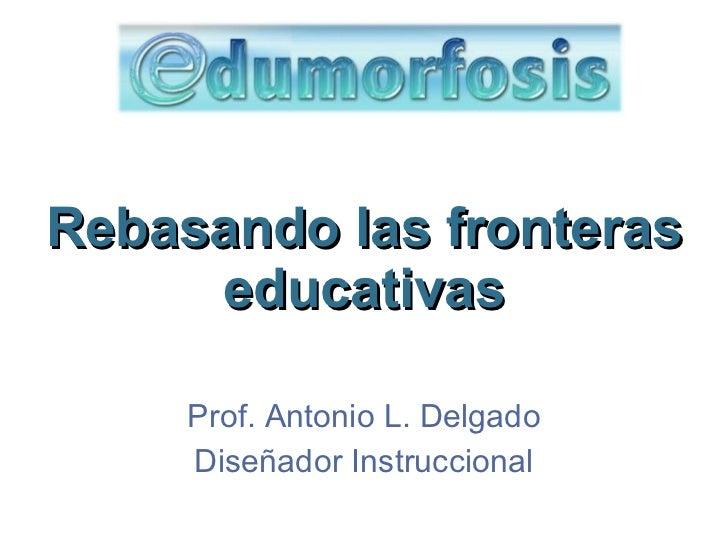 Rebasando las fronteras educativas Prof. Antonio L. Delgado Dise ñador Instruccional