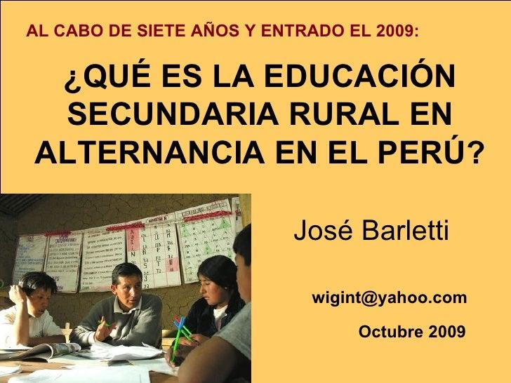 ¿QUÉ ES LA EDUCACIÓN SECUNDARIA RURAL EN ALTERNANCIA EN EL PERÚ?     José Barletti  [email_address]   Octubre 2009   AL CA...