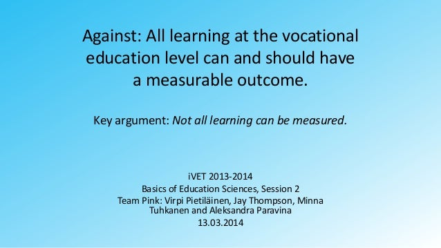 Against: All learning at the vocational education level can and should have a measurable outcome. Key argument: Not all le...