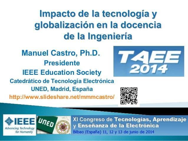 Manuel Castro, Ph.D. Presidente IEEE Education Society Catedrático de Tecnología Electrónica UNED, Madrid, España http://w...