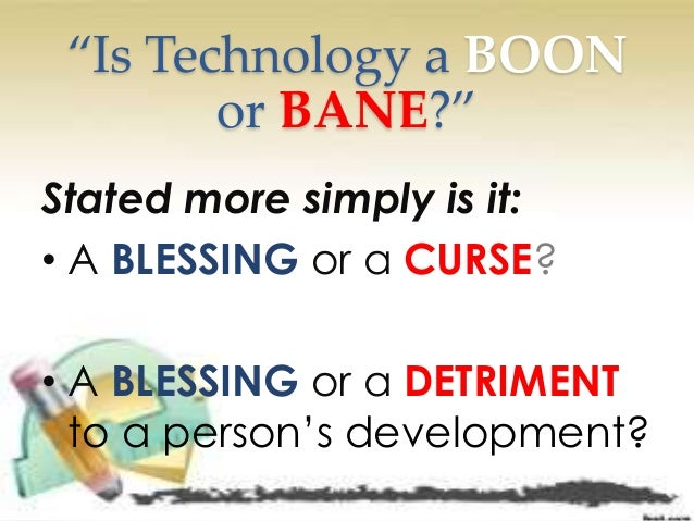 Technology is a boon or bane?Give your opinion.?