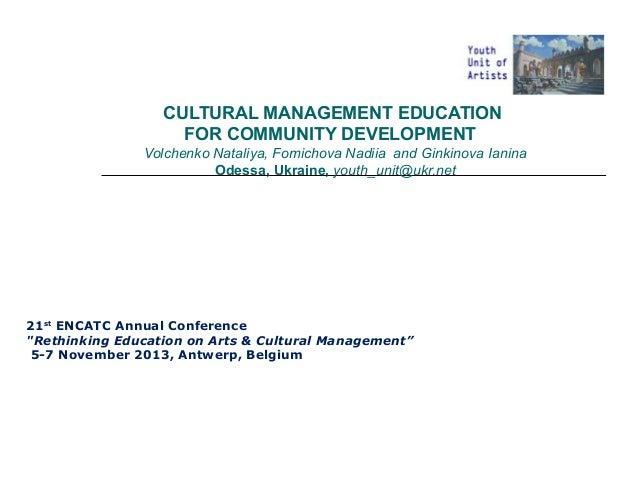 CULTURAL MANAGEMENT EDUCATION FOR COMMUNITY DEVELOPMENT Volchenko Nataliya, Fomichova Nadiia and Ginkinova Ianina Odessa, ...