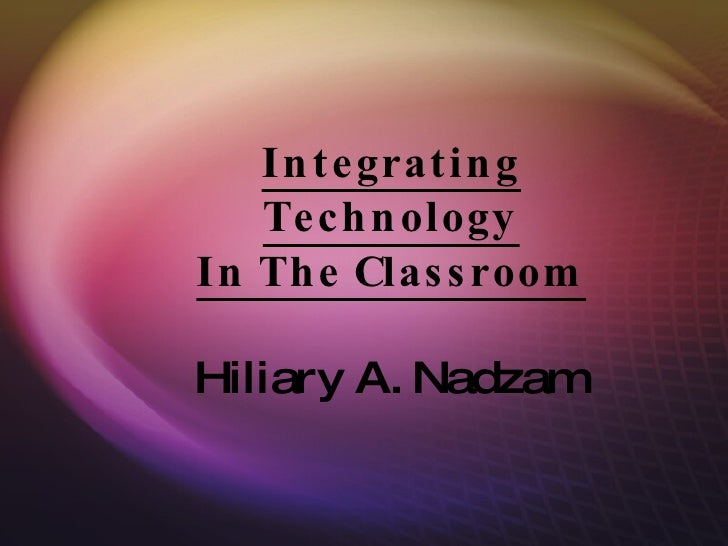 Integrating Technology In The Classroom Hiliary A. Nadzam