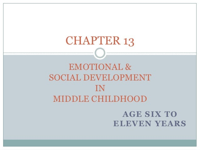 CHAPTER 13    EMOTIONAL &SOCIAL DEVELOPMENT         IN MIDDLE CHILDHOOD            AGE SIX TO           ELEVEN YEARS