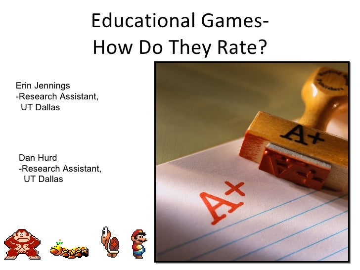 Educational Games- How Do They Rate? Erin Jennings -Research Assistant, UT Dallas Dan Hurd -Research Assistant, UT Dallas